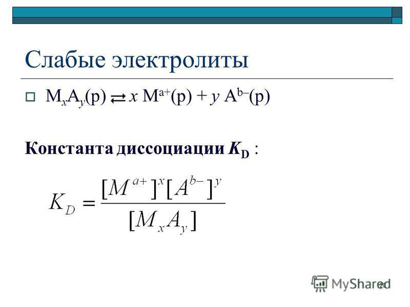 Слабые электролиты M x A y (р) x M a+ (р) + y A b– (р) Константа диссоциации K D 20
