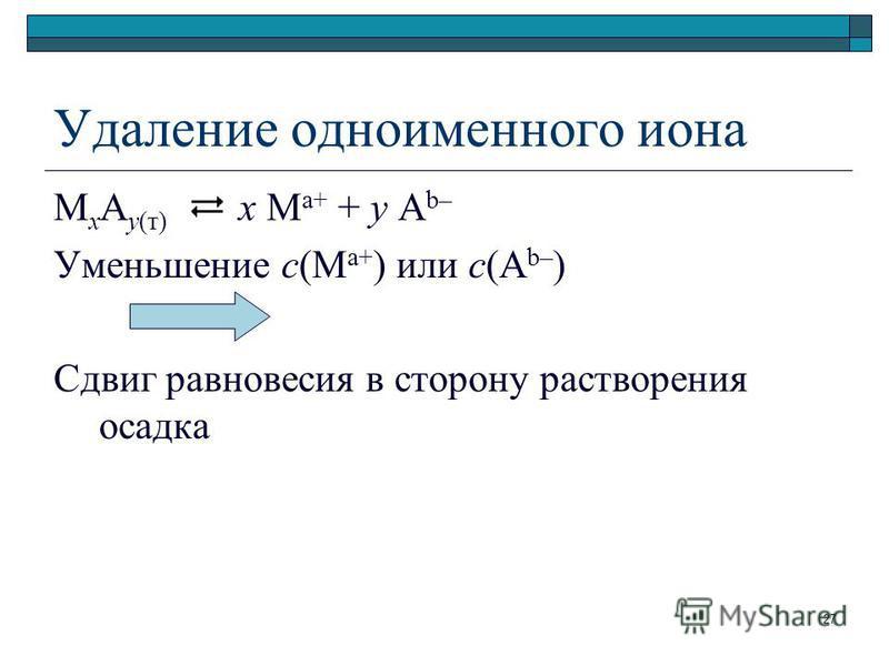 Удаление одноименного иона М х А у(т) х М а+ + у А b– Уменьшение с(М а+ ) или с(А b– ) Сдвиг равновесия в сторону растворения осадка 27