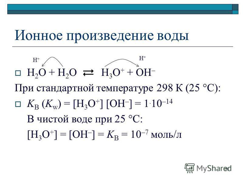 Ионное произведение воды H 2 O + H 2 O H 3 O + + OH – При стандартной температуре 298 К (25 С): K B (K w ) = [H 3 O + ] [OH – ] = 1. 10 –14 В чистой воде при 25 С [H 3 O + ] = [OH – ] = K B = 10 –7 моль/л H+H+ H+H+ 38