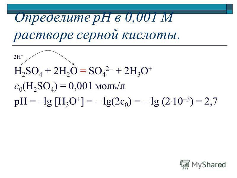 Определите рН в 0,001 М растворе серной кислоты. H 2 SO 4 + 2H 2 O = SO 4 2 + 2H 3 O + с 0 (H 2 SO 4 ) = 0,001 моль л pH = –lg [H 3 O + ] = – lg(2c 0 ) = – lg (2. 10 –3 ) = 2,7 2H + 59