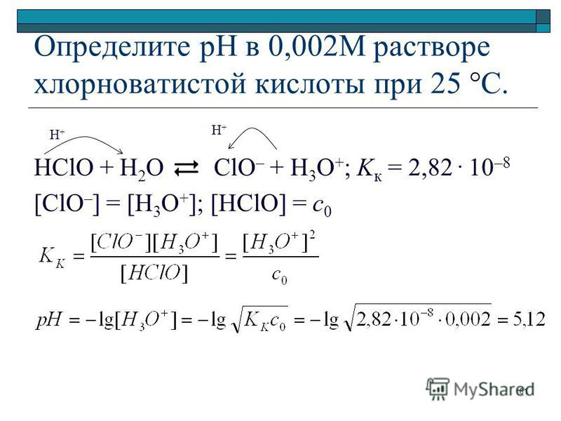 Определите рН в 0,002М растворе хлорноватистой кислоты при 25 °C. HClO + H 2 O ClO – + Н 3 O + ; K к = 2,82. 10 –8 [ClO – ] = [H 3 O + ]; [HClO] = c 0 H+H+ H+H+ 61