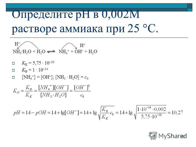 Определите pH в 0,002М растворе аммиака при 25 °С. K K = 5,75. 10 –10 K B = 1. 10 –14 [NH 4 + ] = [OH – ]; [NH 3. H 2 O] = c 0 NH 3 ·H 2 O + H 2 O NH 4 + + OH – + H 2 O H+H+ H+H+ 62