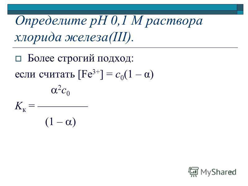 Определите рН 0,1 М раствора хлорида железа(III). Более строгий подход: если считать [Fe 3+ ] = с 0 (1 – α) 2 с 0 K к = ––––––––– (1 – ) 73