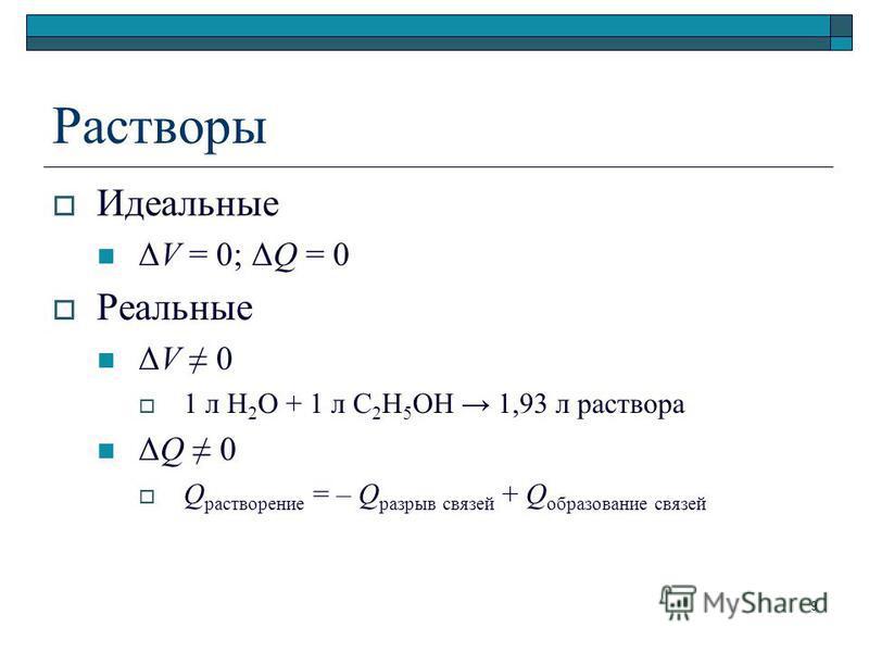 Растворы Идеальные ΔV = 0; ΔQ = 0 Реальные ΔV 0 1 л H 2 O + 1 л C 2 H 5 OH 1,93 л раствора ΔQ 0 Q растворение = – Q разрыв связей + Q образование связей 9