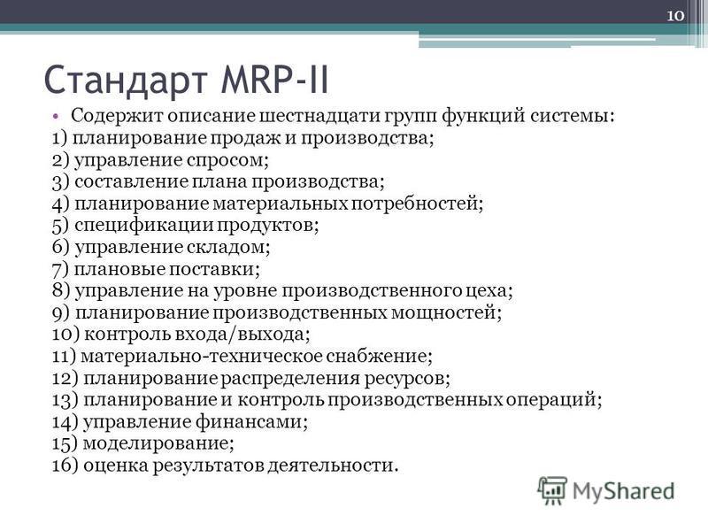 Стандарт MRP-II Содержит описание шестнадцати групп функций системы: 1) планирование продаж и производства; 2) управление спросом; 3) составление плана производства; 4) планирование материальных потребностей; 5) спецификации продуктов; 6) управление