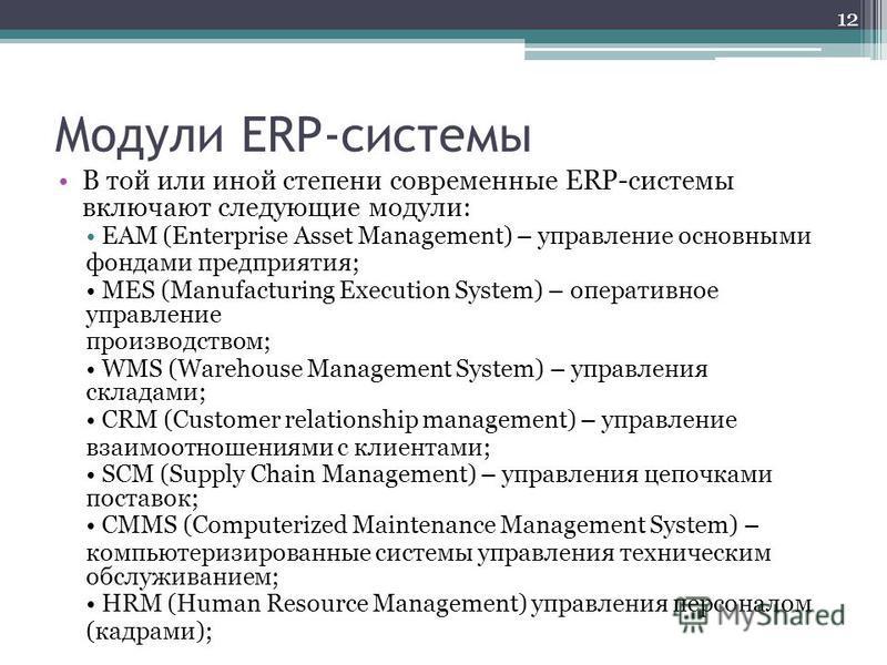 Модули ERP-системы В той или иной степени современные ERP-системы включают следующие модули: EAM (Enterprise Asset Management) – управление основными фондами предприятия; MES (Manufacturing Execution System) – оперативное управление производством; WM