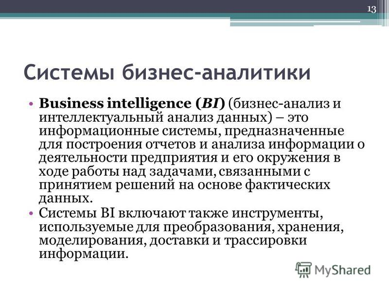 Системы бизнес-аналитики Business intelligence (BI) (бизнес-анализ и интеллектуальный анализ данных) – это информационные системы, предназначенные для построения отчетов и анализа информации о деятельности предприятия и его окружения в ходе работы на