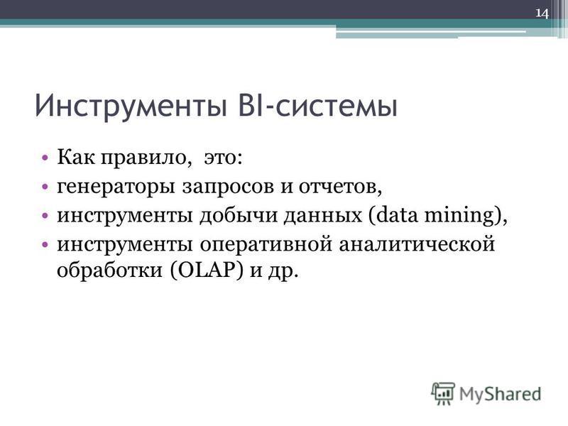 Инструменты BI-системы Как правило, это: генераторы запросов и отчетов, инструменты добычи данных (data mining), инструменты оперативной аналитической обработки (OLAP) и др. 14