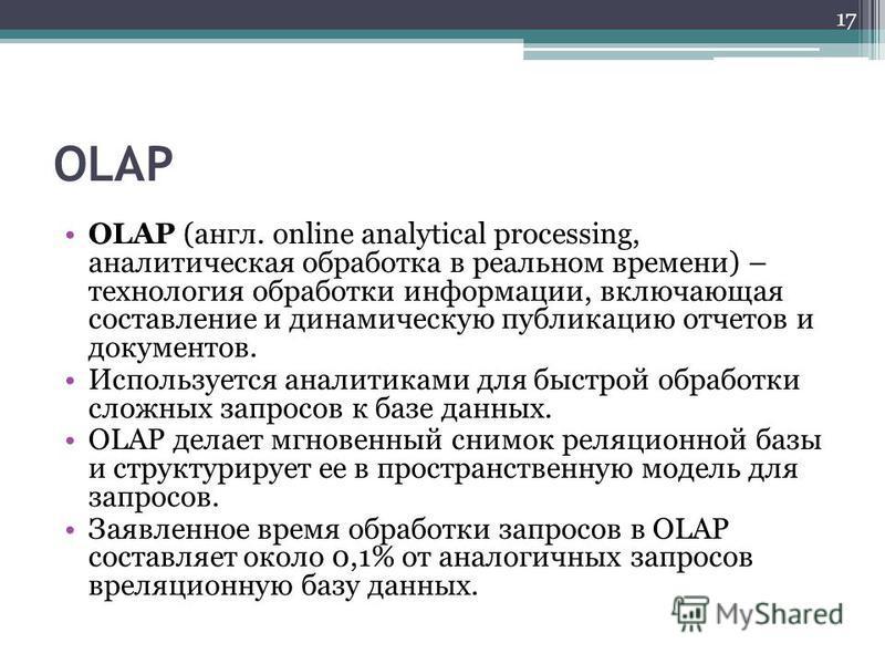 OLAP OLAP (англ. online analytical processing, аналитическая обработка в реальном времени) – технология обработки информации, включающая составление и динамическую публикацию отчетов и документов. Используется аналитиками для быстрой обработки сложны