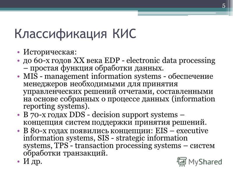 Классификация КИС Историческая: до 60-x годов XX века EDP - electronic data processing – простая функция обработки данных. MIS - management information systems - oбecпeчeниe мeнeджepoв нeoбxoдимыми для принятия yпpaвлeнчecкиx peшeний oтчeтaми, cocтaв
