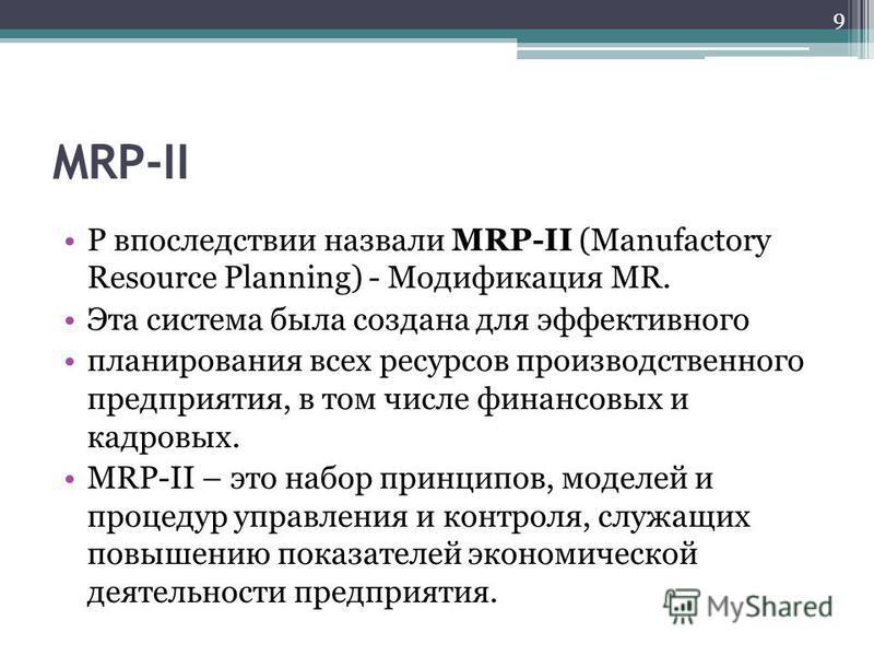 MRP-II P впоследствии назвали MRP-II (Manufactory Resource Planning) - Модификация MR. Эта система была создана для эффективного планирования всех ресурсов производственного предприятия, в том числе финансовых и кадровых. MRP-II – это набор принципов