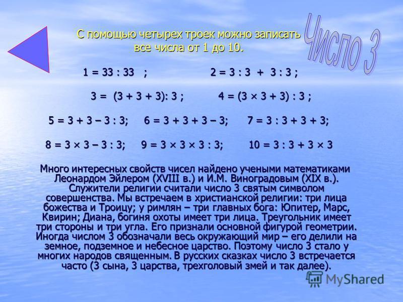 С помощью четырех троек можно записать все числа от 1 до 10. 1 = 33 : 33 ; 2 = 3 : 3 + 3 : 3 ; 1 = 33 : 33 ; 2 = 3 : 3 + 3 : 3 ; 3 = (3 + 3 + 3): 3 ; 4 = (3 × 3 + 3) : 3 ; 3 = (3 + 3 + 3): 3 ; 4 = (3 × 3 + 3) : 3 ; 5 = 3 + 3 – 3 : 3; 6 = 3 + 3 + 3 –