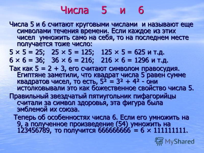 Числа 5 и 6 Числа 5 и 6 считают круговыми числами и называют еще символами течения времени. Если каждое из этих чисел умножить само на себя, то на последнем месте получается тоже число: 5 × 5 = 25; 25 × 5 = 125; 125 × 5 = 625 и т.д. 6 × 6 = 36; 36 ×