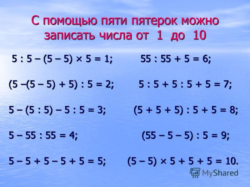 С помощью пяти пятерок можно записать числа от 1 до 10 5 : 5 – (5 – 5) × 5 = 1; 55 : 55 + 5 = 6; 5 : 5 – (5 – 5) × 5 = 1; 55 : 55 + 5 = 6; (5 –(5 – 5) + 5) : 5 = 2; 5 : 5 + 5 : 5 + 5 = 7; (5 –(5 – 5) + 5) : 5 = 2; 5 : 5 + 5 : 5 + 5 = 7; 5 – (5 : 5) –
