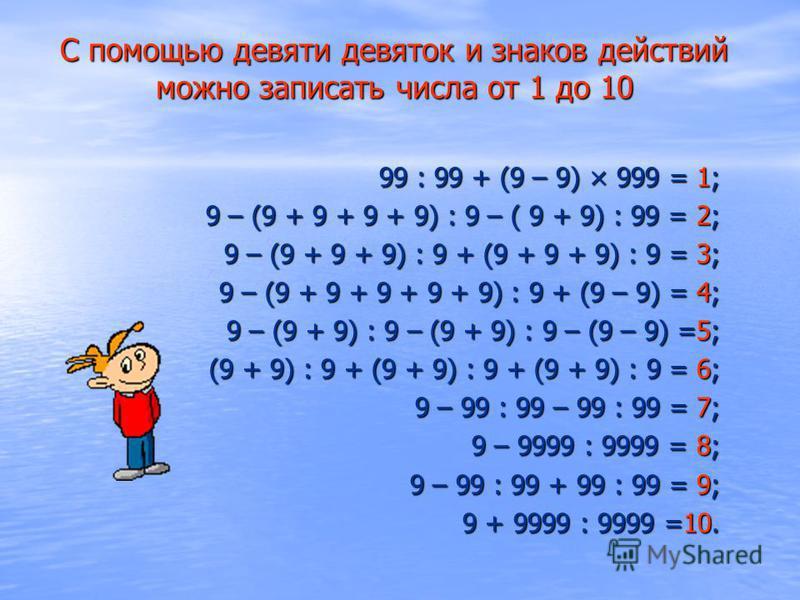 С помощью девяти девяток и знаков действий можно записать числа от 1 до 10 99 : 99 + (9 – 9) × 999 = 1; 9 – (9 + 9 + 9 + 9) : 9 – ( 9 + 9) : 99 = 2; 9 – (9 + 9 + 9) : 9 + (9 + 9 + 9) : 9 = 3; 9 – (9 + 9 + 9 + 9 + 9) : 9 + (9 – 9) = 4; 9 – (9 + 9) : 9