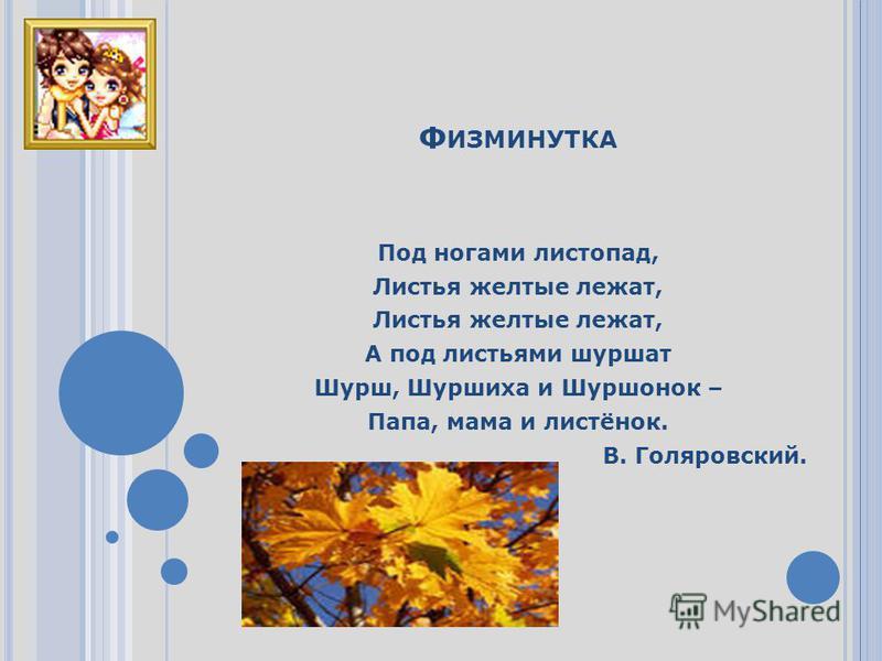 Ф ИЗМИНУТКА Под ногами листопад, Листья желтые лежат, А под листьями шуршат Шурш, Шуршиха и Шуршонок – Папа, мама и листёнок. В. Голяровский.