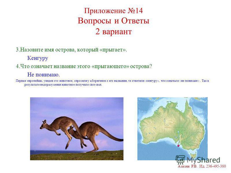 Приложение 14 Вопросы и Ответы 2 вариант 3. Назовите имя острова, который «прыгает». Кенгуру 4. Что означает название этого «прыгающего» острова? Не понимаю. Первые европейцы, увидев это животное, спросили у аборигенов о его названии, те ответили «ке