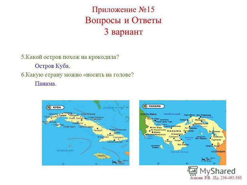 Приложение 15 Вопросы и Ответы 3 вариант 5. Какой остров похож на крокодила? Остров Куба. 6. Какую страну можно «носить на голове? Панама. Азизян Р.В. Ид. 236-495-380