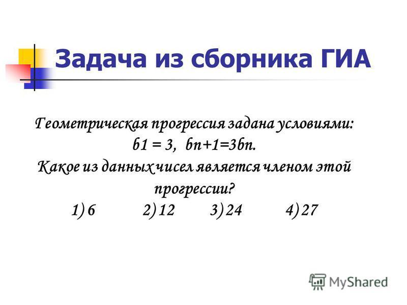 Задача из сборника ГИА Геометрическая прогрессия задана условиями: b1 = 3, bn+1=3bn. Какое из данных чисел является членом этой прогрессии? 1) 6 2) 12 3) 24 4) 27