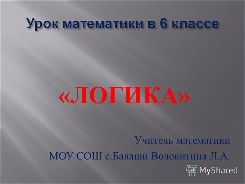 « ЛОГИКА » Учитель математики МОУ СОШ с. Балаши Волокитина Л. А.