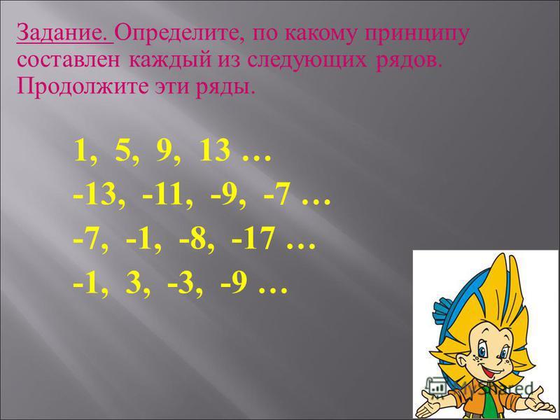 Задание. Определите, по какому принципу составлен каждый из следующих рядов. Продолжите эти ряды. 1, 5, 9, 13 … -13, -11, -9, -7 … -7, -1, -8, -17 … -1, 3, -3, -9 …