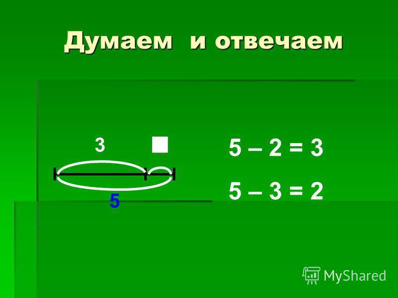 Думаем и отвечаем 3 5 5 – 2 = 3 5 – 3 = 2