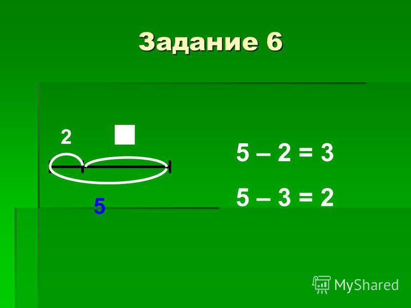 Задание 6 2 5 5 – 2 = 3 5 – 3 = 2