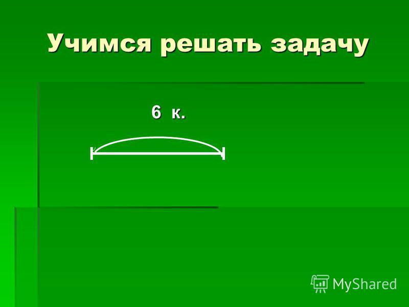 Учимся решать задачу 6 к. 6 к.