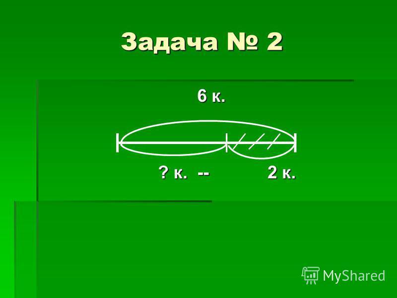 Задача 2 6 к. 6 к. ? к. -- 2 к. ? к. -- 2 к.