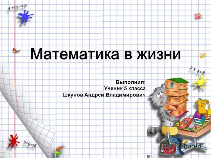 Математика в жизни Выполнил: Ученик 5 класса Шкунов Андрей Владимирович