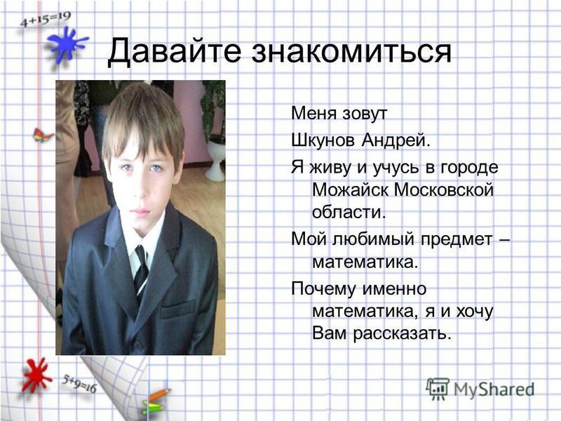 Давайте знакомиться Меня зовут Шкунов Андрей. Я живу и учусь в городе Можайск Московской области. Мой любимый предмет – математика. Почему именно математика, я и хочу Вам рассказать.