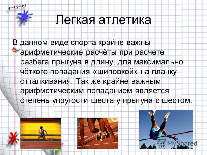Легкая атлетика В данном виде спорта крайне важны арифметические расчёты при расчете разбега прыгуна в длину, для максимально чёткого попадания «шиповкой» на планку отталкивания. Так же крайне важным арифметическим попаданием является степень упругос