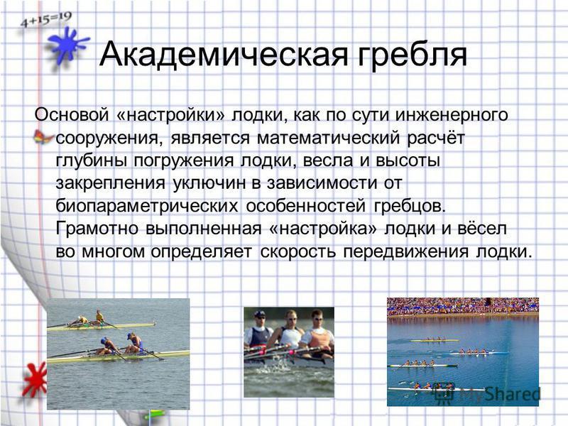 Академическая гребля Основой «настройки» лодки, как по сути инженерного сооружения, является математический расчёт глубины погружения лодки, весла и высоты закрепления уключин в зависимости от био параметрических особенностей гребцов. Грамотно выполн