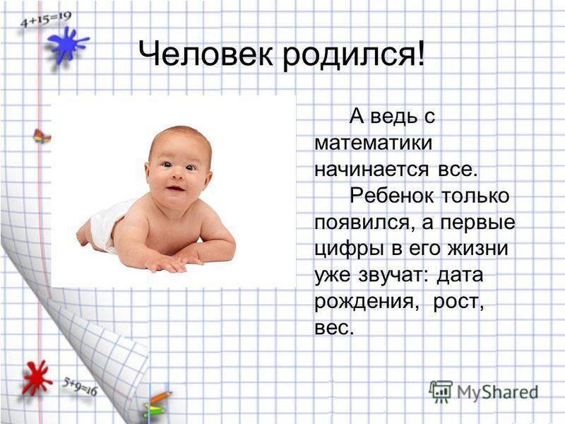 Человек родился! А ведь с математики начинается все. Ребенок только появился, а первые цифры в его жизни уже звучат: дата рождения, рост, вес.