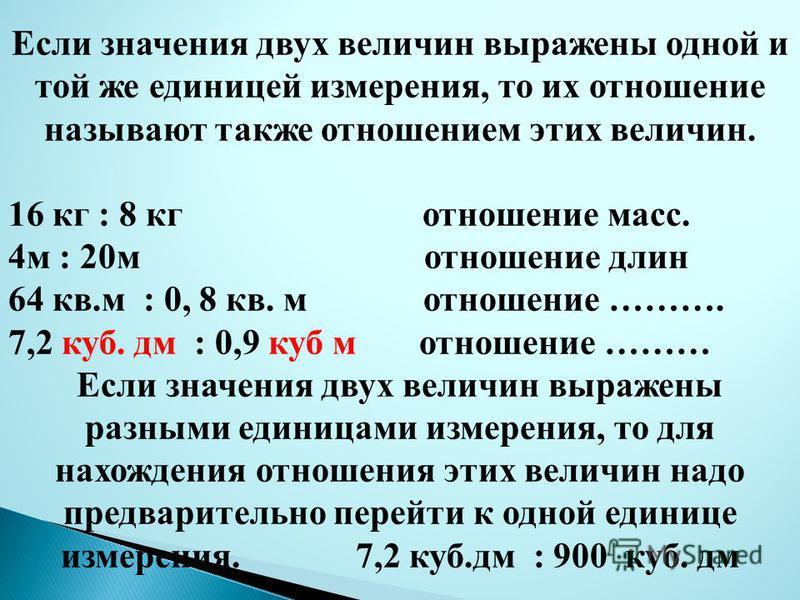 Если значения двух величин выражены одной и той же единицей измерения, то их отношение называют также отношением этих величин. 16 кг : 8 кг отношение масс. 4 м : 20 м отношение длин 64 кв.м : 0, 8 кв. м отношение ………. 7,2 куб. дм : 0,9 куб м отношени