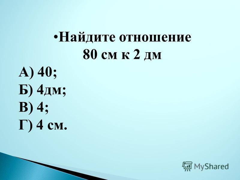 Найдите отношение 80 см к 2 дм А) 40; Б) 4 дм; В) 4; Г) 4 см.