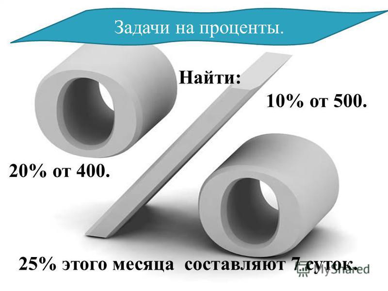 Задачи на проценты. Найти: 10% от 500. 20% от 400. 25% этого месяца составляют 7 суток.