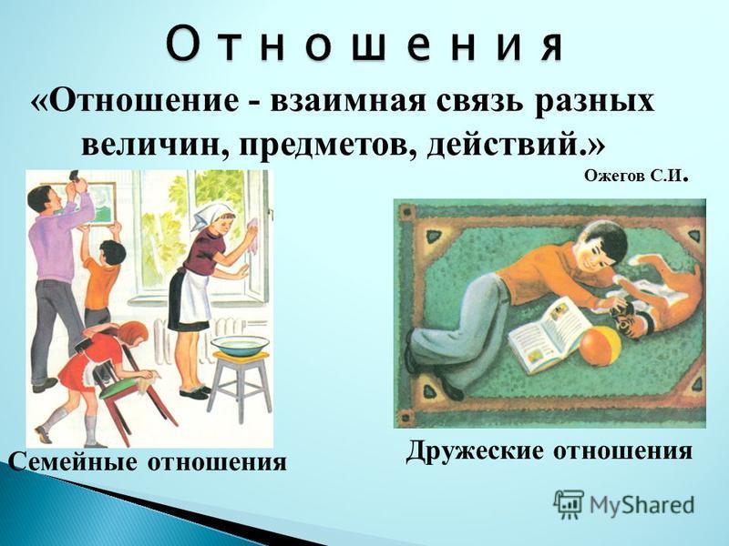 «Отношение - взаимная связь разных величин, предметов, действий.» Дружеские отношения Семейные отношения Ожегов С.И.