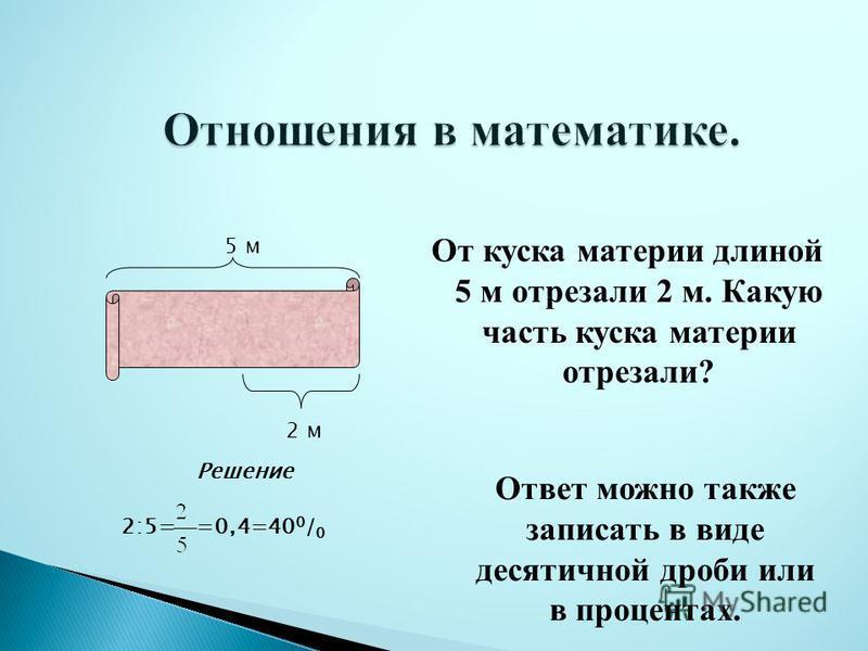 От куска материи длиной 5 м отрезали 2 м. Какую часть куска материи отрезали? 5 м 2 м Решение =0,4=40 0 / 0 Ответ можно также записать в виде десятичной дроби или в процентах. 2:5=