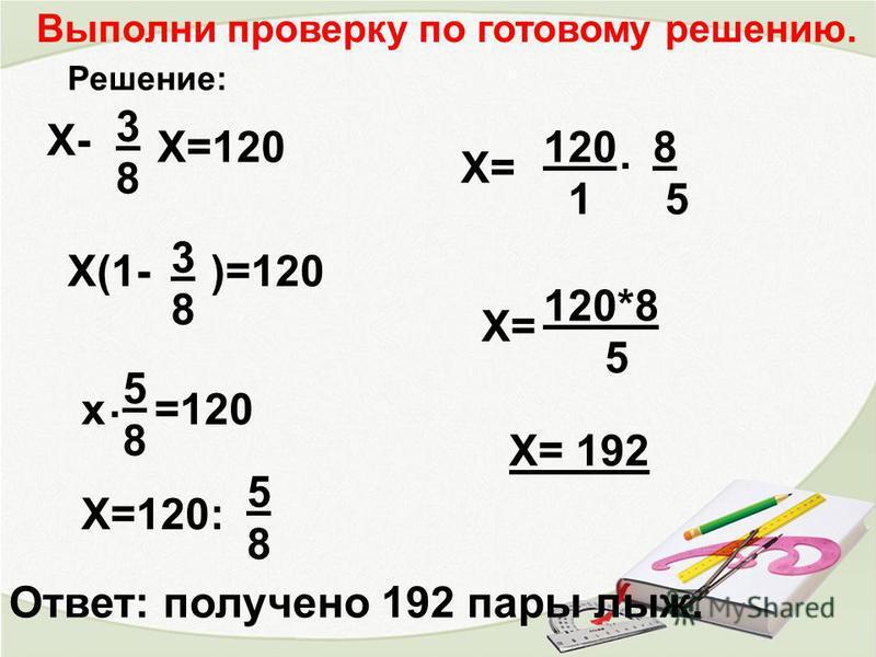 Решение: Х- 3838 Х=120 Х(1- )=120 3838 х =120 Х=120: 5858. 5858 Х= 120 8 1 5. Х= 120*8 5 Х= 192 Ответ: получено 192 пары лыж. Выполни проверку по готовому решению.