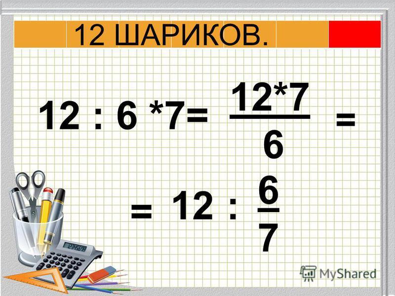 12 : 6 *7= 12*7 6 = 12: 6767 = 12 ШАРИКОВ.