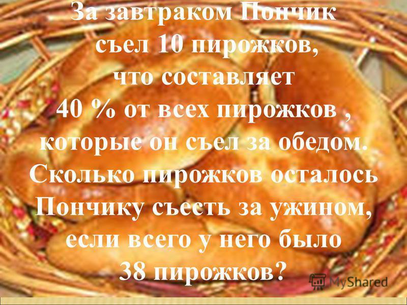 За завтраком Пончик съел 10 пирожков, что составляет 40 % от всех пирожков, которые он съел за обедом. Сколько пирожков осталось Пончику съесть за ужином, если всего у него было 38 пирожков?