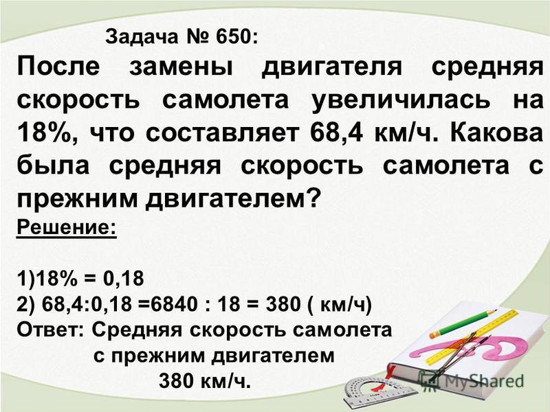 Задача 650: После замены двигателя средняя скорость самолета увеличилась на 18%, что составляет 68,4 км/ч. Какова была средняя скорость самолета с прежним двигателем? Решение: 1)18% = 0,18 2) 68,4:0,18 =6840 : 18 = 380 ( км/ч) Ответ: Средняя скорость