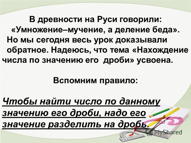 В древности на Руси говорили: «Умножение–мучение, а деление беда». Но мы сегодня весь урок доказывали обратное. Надеюсь, что тема «Нахождение числа по значению его дроби» усвоена. Вспомним правило: Чтобы найти число по данному значению его дроби, над