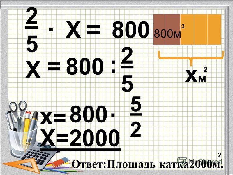 2525 2525. Х = 800 Х = : х =. 5252 Х=2000 Ответ:Площадь катка 2000 м. 2 хм 800 м 2 2