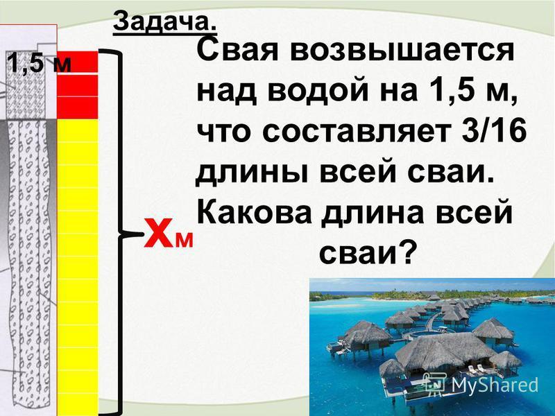 Свая возвышается над водой на 1,5 м, что составляет 3/16 длины всей сваи. Какова длина всей сваи? 1,5 м хм Задача.