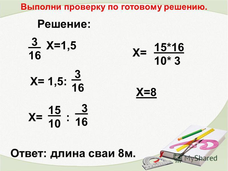 3 16 Х=1,5 Х= 1,5: 3 16 Х= 15 10 : 3 16 Х= 15*16 10* 3 Х=8 Ответ: длина сваи 8 м. Решение: Выполни проверку по готовому решению.