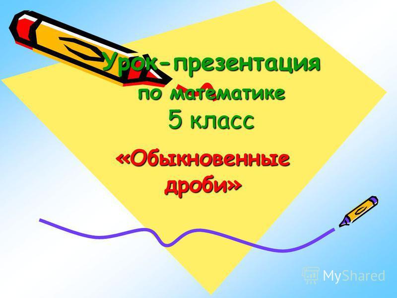 Урок-презентация по математике 5 класс «Обыкновенные дроби»