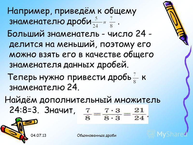 Например, приведём к общему знаменателю дроби. Больший знаменатель - число 24 - делится на меньший, поэтому его можно взять его в качестве общего знаменателя данных дробей. Теперь нужно привести дробь к знаменателю 24. Найдём дополнительный множитель