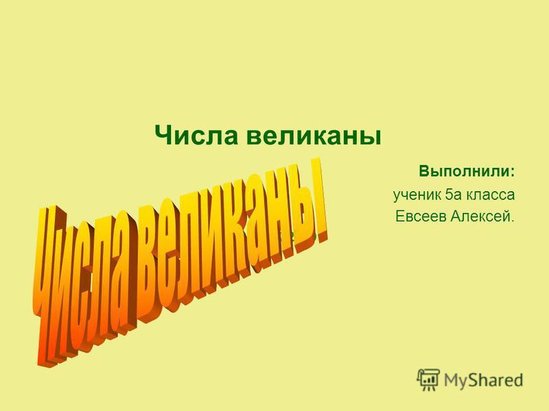 Числа великаны Выполнили: ученик 5 а класса Евсеев Алексей. КАРАСУК 2009